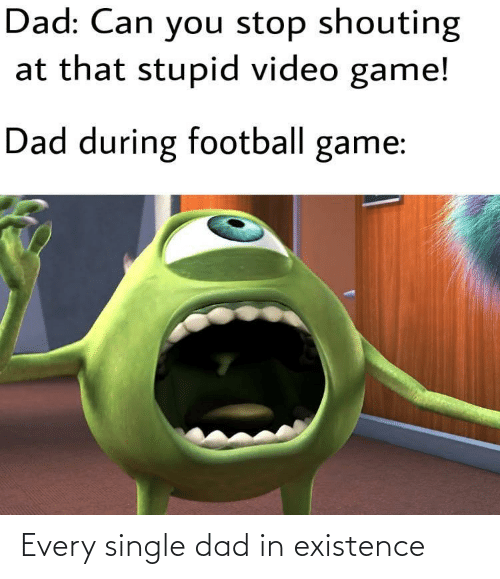 video game: Dad: Can you stop shouting  at that stupid video game!  Dad during football game: Every single dad in existence