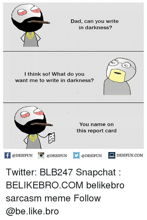 """Be Like, Dad, and Meme: Dad, can you write  in darkness?  I think so! What do you  want me to write in darknesS?  You name on  this report card  @DESIFUN  ·0""""  @DESIFUN  DESIFUN.COMM Twitter: BLB247 Snapchat : BELIKEBRO.COM belikebro sarcasm meme Follow @be.like.bro"""