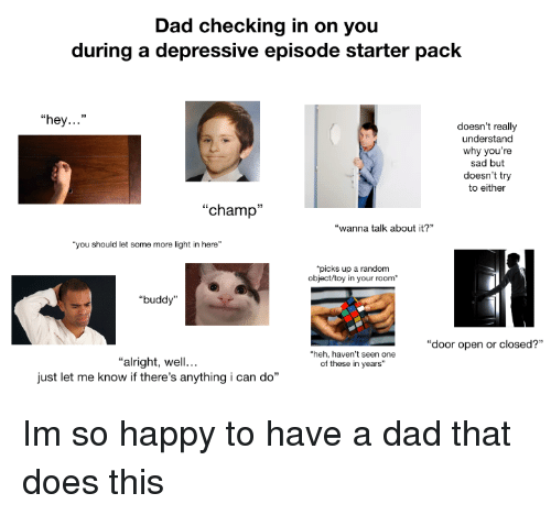 "Dad, Some More, and Happy: Dad checking in on you  during a depressive episode starter pack  ""hey...""  doesn't really  understand  why you're  sad but  doesn't try  to either  ""champ""  ""wanna talk about it?  ""you should let some more light in here""  picks up a random  object/toy in your room  ""buddy""  ""door open or closed?""  heh, haven't seen one  of these in years""  ""alright, well...  just let me know if there's anything i can do"" Im so happy to have a dad that does this"