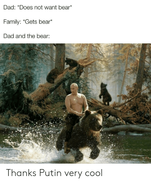 "Putin: Dad: ""Does not want bear*  Family: ""Gets bear*  Dad and the bear: Thanks Putin very cool"