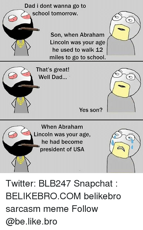 Abraham Lincoln, Be Like, and Dad: Dad i dont wanna go to  school tomorrow.  Son, when Abraham  Lincoln was your age  he used to walk 12  miles to go to school.  That's great!  Well Dad...  Yes son?  When Abraham  Lincoln was your age,  he had become  president of USA Twitter: BLB247 Snapchat : BELIKEBRO.COM belikebro sarcasm meme Follow @be.like.bro