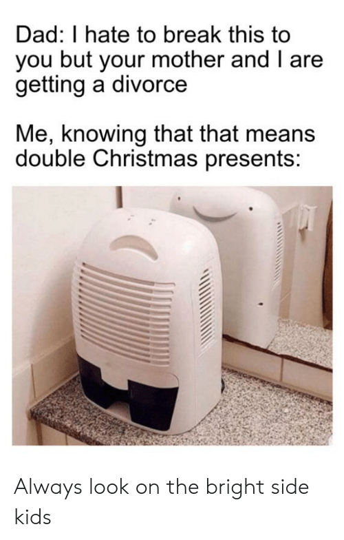 Christmas, Dad, and Break: Dad: I hate to break this to  you but your mother and I are  getting a divorce  Me, knowing that that means  double Christmas presents: Always look on the bright side kids