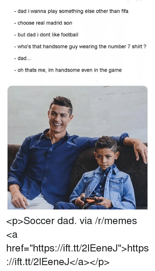 """Dad, Fifa, and Football: - dad i wanna play something else other than fifa  - choose real madrid son  but dad i dont like football  who's that handsome guy wearing the number 7 shirt?  - dad...  oh thats me, im handsome even in the game <p>Soccer dad. via /r/memes <a href=""""https://ift.tt/2lEeneJ"""">https://ift.tt/2lEeneJ</a></p>"""