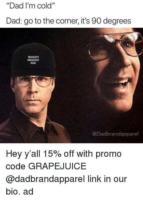 "Dad, Link, and Dank Memes: ""Dad I'm cold""  Dad: go to the corner, it's 90 degrees  WORLD'S  GREATEST  DAD  @Dadbrandapparel Hey y'all 15% off with promo code GRAPEJUICE @dadbrandapparel link in our bio. ad"