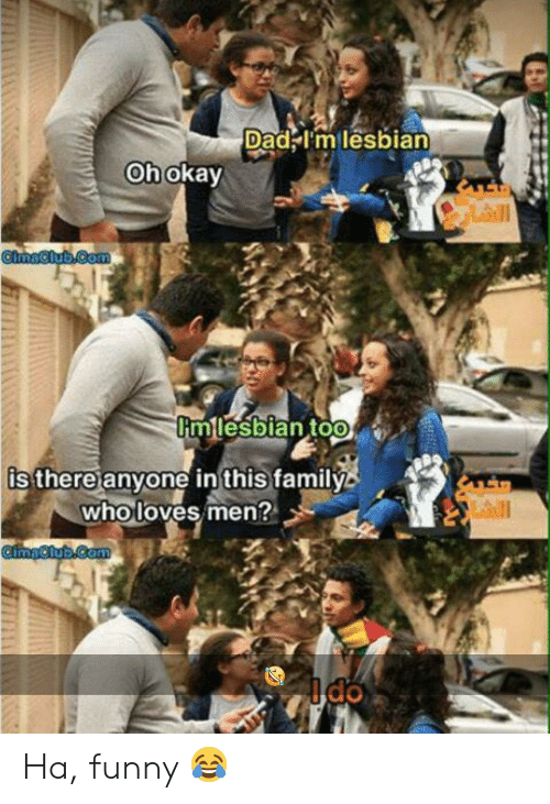 Dad, Family, and Funny: Dad Im lesbian  Oh okay  Lll  CimaClub.Com  mlesbian too  is there anyone in this family  who loves men?  CimaClub.Com Ha, funny 😂
