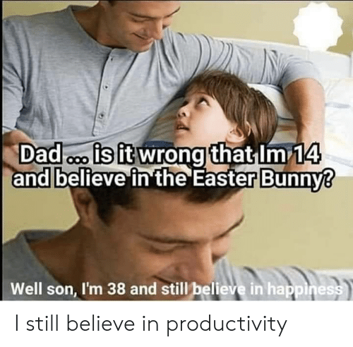 Dad, Easter, and Happiness: Dad is it wrong that Im 14  and believe in the Easter Bunny?  Well son, I'm 38 and still believe in happiness I still believe in productivity