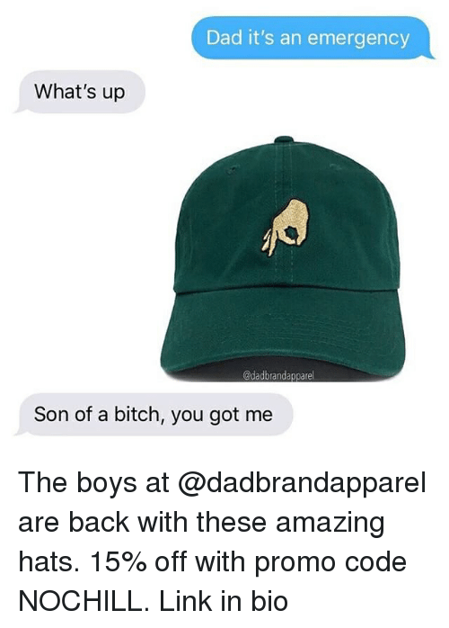 Bitch, Dad, and Funny: Dad it's an emergency  What's up  @dadbrandapparel  Son of a bitch, you got me The boys at @dadbrandapparel are back with these amazing hats. 15% off with promo code NOCHILL. Link in bio