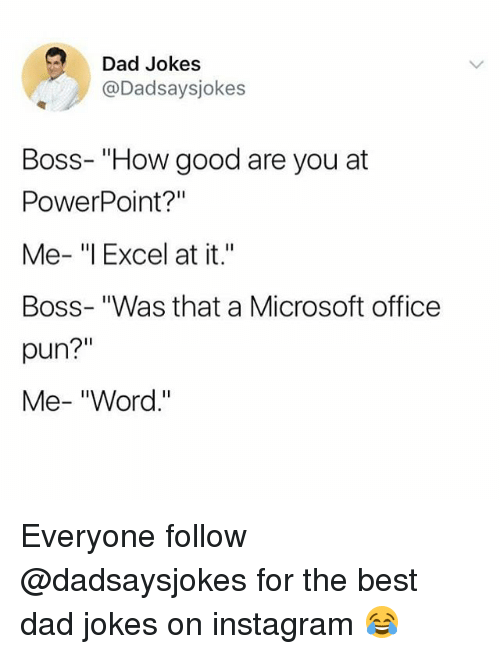 "Dad, Instagram, and Memes: Dad Jokes  @Dadsaysjokes  Boss- ""How good are you at  PowerPoint?""  Me- ""l Excel at it.""  Boss- ""Was that a Microsoft office  pun?""  Me- ""Word."" Everyone follow @dadsaysjokes for the best dad jokes on instagram 😂"