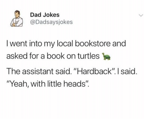 "Dad, Dank, and Yeah: Dad Jokes  @Dadsaysjokes  I went into my local bookstore and  asked for a book on turtles  The assistant said. ""Hardback"" I said  ""Yeah, with little heads""."