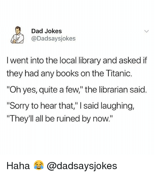 """Books, Dad, and Memes: Dad Jokes  @Dadsaysjokes  I went into the local library and asked if  they had any books on the litanic.  """"Oh yes, quite a few,"""" the librarian said.  """"Sorry to hear that,"""" I said laughing,  They'll all be ruined by now."""" Haha 😂 @dadsaysjokes"""
