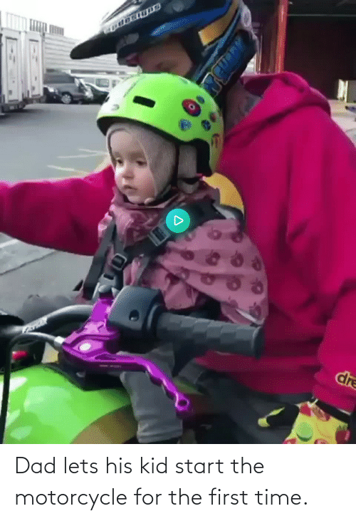 The First: Dad lets his kid start the motorcycle for the first time.