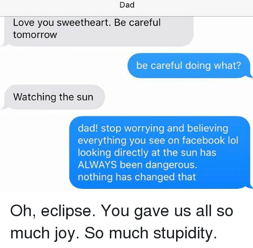 Dad, Facebook, and Lol: Dad  Love you sweetheart. Be careful  tomorrow  be careful doing what?  Watching the sun  dad! stop worrying and believing  everything you see on facebook lol  looking directly at the sun has  ALWAYS been dangerous.  nothing has changed that Oh, eclipse. You gave us all so much joy. So much stupidity.