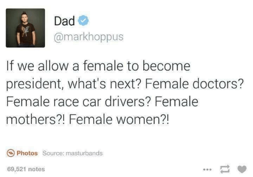 Dad, Women, and Mothers: Dad  @markhoppus  If we allow a female to become  president, what's next? Female doctors?  Female race car drivers? Female  mothers?! Female women?!  Photos Source: masturbands  69,521 notes