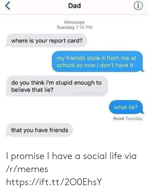 report card: Dad  Message  Tuesday 7:10 PM  where is your report card?  my friends stole it from me at  school so now i don't have it  do you think i'm stupid enough to  believe that lie?  what lie?  Read Tuesday  that you have friends I promise I have a social life via /r/memes https://ift.tt/2O0EhsY