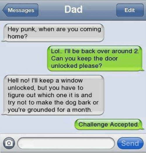 Memes, Windows, and Coming Home: Dad  Messages  Edit  Hey punk, when are you coming  home?  Lol.. I'll be back over around 2  Can you keep the door  unlocked please?  Hell no  I'll keep a window  unlocked, but you have to  figure out which one it is and  try not to make the dog bark or  you're grounded for a month.  Challenge Accepted.  Send