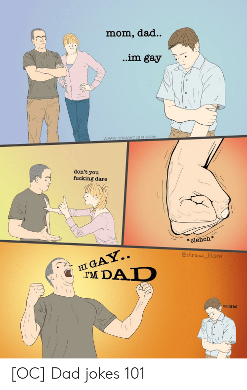 omfg: dad..  mom,  ..im gay  www.DRAWTISM.COM  don't  you  fucking dare  clench  HI GAY..  TM DAD  @draw tism  omfg lol [OC] Dad jokes 101