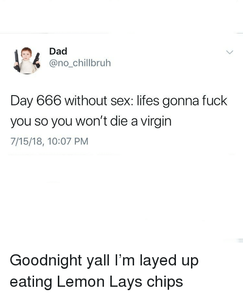 Dad, DeMarcus Cousins, and Fuck You: Dad  @no_chillbruh  Day 666 without sex: lifes gonna fuck  you so you won't die a virgin  7/15/18, 10:07 PM Goodnight yall I'm layed up eating Lemon Lays chips