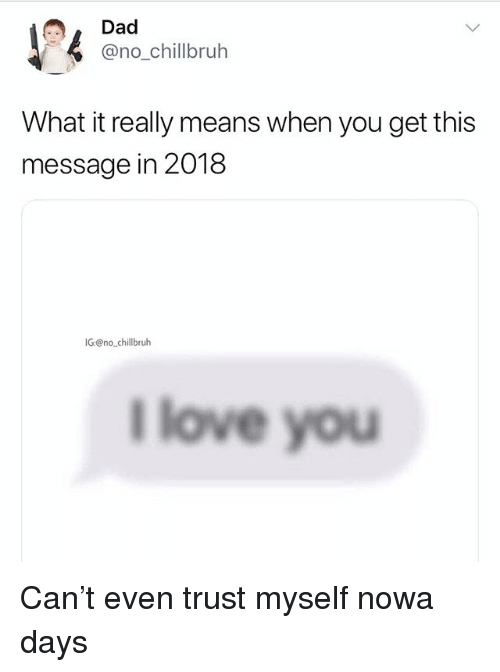 Dad, Funny, and Love: Dad  @no_chillbruh  What it really means when you get this  message in 2018  IG@nochillbruh  l love you Can't even trust myself nowa days