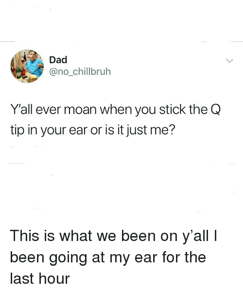Dad, Funny, and Q-Tip: Dad  @no_chillbruh  Y'all ever moan when you stick the Q  tip in your ear or is it just me? This is what we been on y'all I been going at my ear for the last hour
