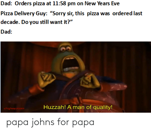 "eve: Dad: Orders pizza at 11:58 pm on New Years Eve  Pizza Delivery Guy: ""Sorry sir, this pizza was ordered last  decade. Do you still want it?""  Dad:  Huzzah! A man of quality!  u/highwayunicorn papa johns for papa"