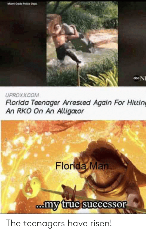 Dad, Florida Man, and True: Dad Pc Dept  abe N  UPROXX.COM  Florida Teenager Arrested Again For Hitting  An RKO On An Alligator  Florida Man  comy true successor The teenagers have risen!
