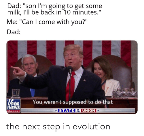 """Dad, News, and Evolution: Dad: """"son I'm going to get some  milk, I'll be back in 10 minutes.""""  Me: """"Can I come with you?"""".  Dad:  You weren't supposed to do that  FOX  NEWS  STATE UNION  channel  THE the next step in evolution"""