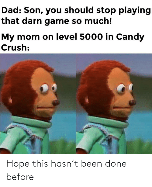 my mom: Dad: Son, you should stop playing  that darn game so much!  My mom on level 5000 in Candy  Crush: Hope this hasn't been done before
