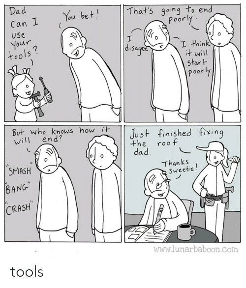 "finished: Dad  That's going to end  poorly  You bet!  Can I  Use  your  tools?  disaged  I think  it will  start  poorly  But. who knows how it  end?  Just finished fixing  will  the  roof  dad.  SMASH  Than ks  Sweetie!  BANG""  CRASH  WWw.lunarbaboon.com tools"