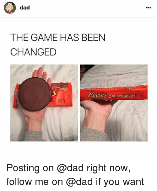 halfs: dad  THE GAME HAS BEEN  CHANGED  Reeses 2 HALF POUND CUPS Posting on @dad right now, follow me on @dad if you want