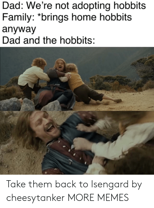 Dad, Dank, and Family: Dad: We're not adopting hobbits  Family: *brings home hobbits  anyway  Dad and the hobbits: Take them back to Isengard by cheesytanker MORE MEMES