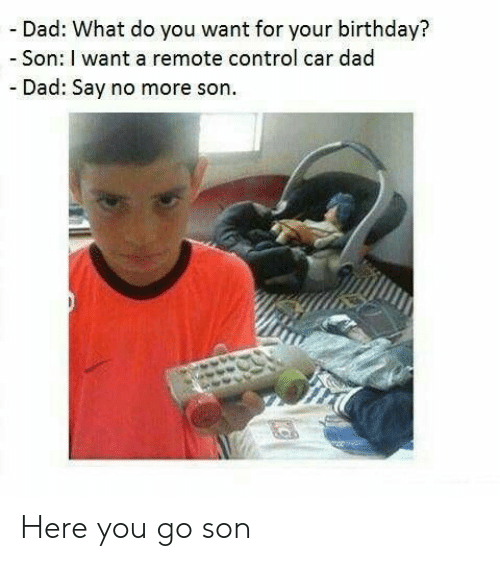 Birthday, Dad, and Control: - Dad: What do you want for your birthday?  -Son: I want a remote control car dad  - Dad: Say no more son Here you go son