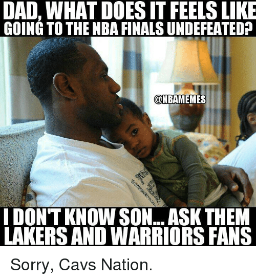 Cavs, Dad, and Finals: DAD, WHAT DOESITFEELS LIKE  GOING TO THE NBA FINALS UNDEFEATEDp  @NBAMEMES  IDONTKNOWSON... ASK THEM  LAKERS ANDWARRIORS FANS Sorry, Cavs Nation.