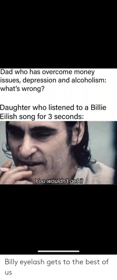 Whats Wrong: Dad who has overcome money  issues, depression and alcoholism:  what's wrong?  Daughter who listened to a Billie  Eilish song for 3 seconds:  You wouldn't get it Billy eyelash gets to the best of us