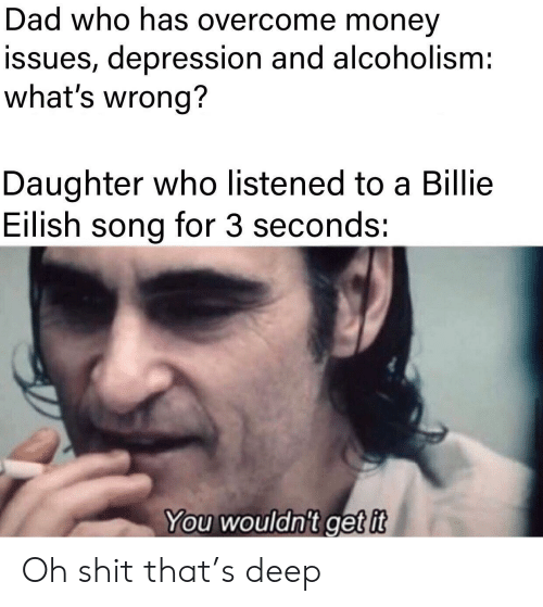Alcoholism: Dad who has overcome money  issues, depression and alcoholism:  what's wrong?  Daughter who listened to a Billie  Eilish song for 3 seconds:  You wouldn't get it Oh shit that's deep