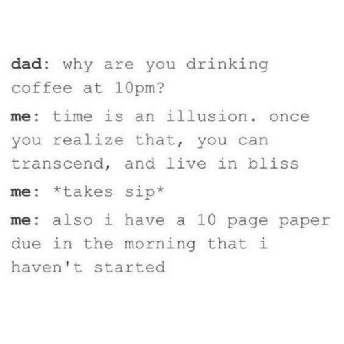 Dad, Drinking, and Coffee: dad: why are you drinking  coffee at 10pm?  me: time is an illusion. once  you realize that, you can  transcend, and live in bliss  me: *takes sip*  me: also i have a 10 page paper  due in the morning that i  haven't started