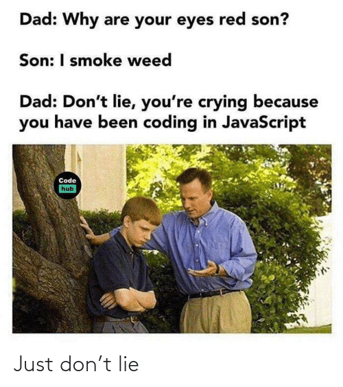 javascript: Dad: Why are your eyes red son?  Son: I smoke weed  Dad: Don't lie, you're crying because  you have been coding in JavaScript  Code  hub Just don't lie