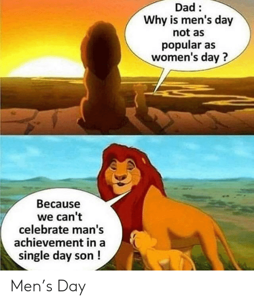 Dad, Single, and Day: Dad:  Why is men's day  not as  popular as  women's day?  Because  we can't  celebrate man's  achievement in a  single day son ! Men's Day