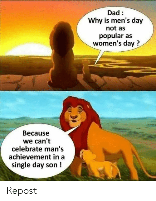 Dad, Funny, and Single: Dad  Why is men's day  not as  popular as  women's day?  Because  we can't  celebrate man's  achievement in a  single day son ! Repost