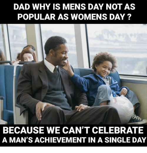 Memes, Celebrated, and 🤖: DAD WHY IS MENS DAY NOT AS  POPULAR AS WOMENS DAY?  BECAUSE WE CAN'T CELEBRATE  A MAN'S ACHIEVEMENT IN A SINGLE DAY