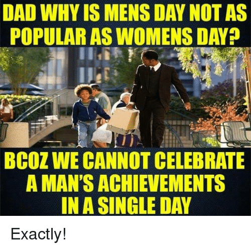 Memes, Celebrated, and 🤖: DAD WHY IS MENS DAY NOT AS  POPULAR ASWOMENS DAY  BCOZ WE CANNOT CELEBRATE  A MAN'S ACHIEVEMENTS  IN A SINGLE DAY Exactly!