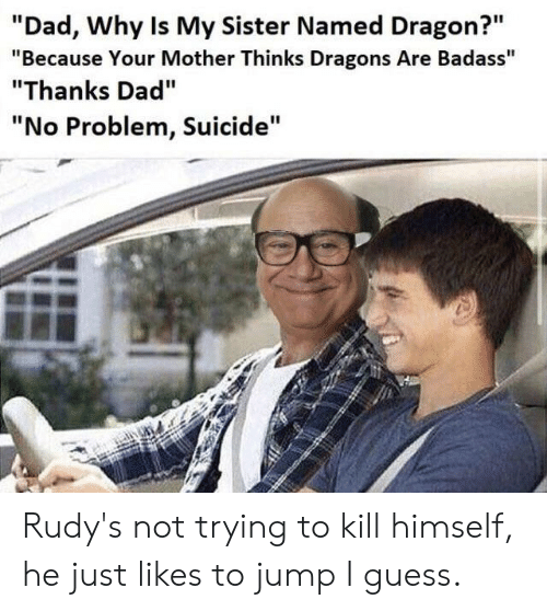 "Dad, Guess, and Suicide: ""Dad, Why Is My Sister Named Dragon?""  ""Because Your Mother Thinks Dragons Are Badass""  ""Thanks Dad""  ""No Problem, Suicide"" Rudy's not trying to kill himself, he just likes to jump I guess."