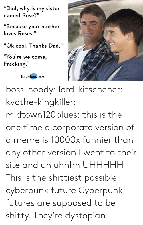 "Dad, Future, and Meme: ""Dad, why is my sister  named Rose?""  ""Because your mother  loves Roses  ""Ok cool. Thanks Dad.""  ""You're welcome  Fracking.""  frackfeed.com boss-hoody: lord-kitschener:   kvothe-kingkiller:   midtown120blues: this is the one time a corporate version of a meme is 10000x funnier than any other version I went to their site and uh uhhhh UHHHHH   This is the shittiest possible cyberpunk future   Cyberpunk futures are supposed to be shitty. They're dystopian."