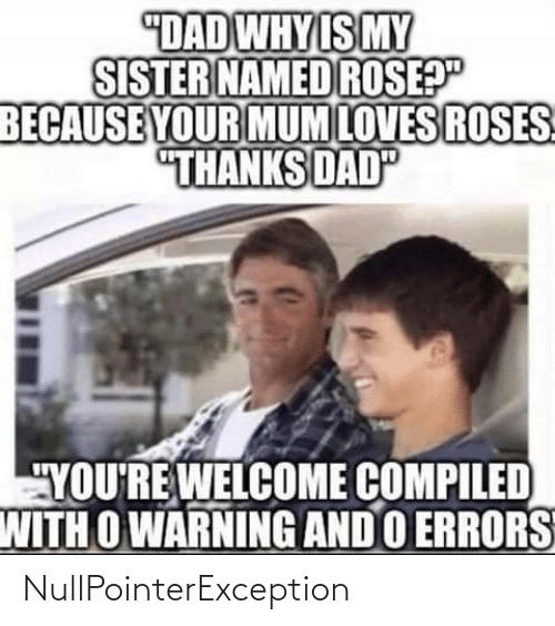 "sister: ""DAD WHY IS MY  SISTER NAMED ROSEP""  BECAUSE YOUR MUM LOVES ROSES  ""THANKS DAD  ""YOU'RE WELCOME COMPILED  WITH O WARNING AND O ERRORS NullPointerException"