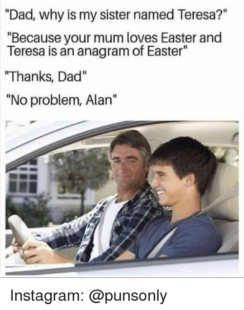 """Dad, Easter, and Instagram: """"Dad, why is my sister named Teresa?""""  """"Because your mum loves Easter and  Teresa is an anagram of Easter""""  """"Thanks, Dad""""  """"No problem, Alan"""" Instagram: @punsonly"""