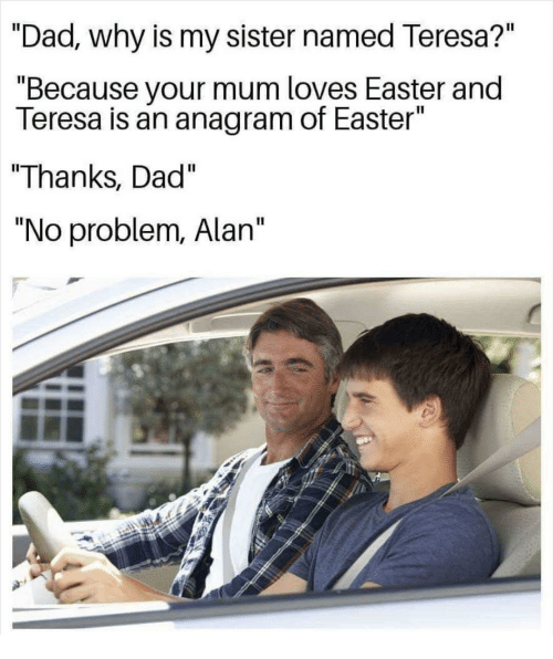 "teresa: ""Dad., why is my sister named Teresa?""  ""Because your mum loves Easter and  Teresa is an anagram of Easter""  ""Thanks, Dad""  ""No problem, Alan"""