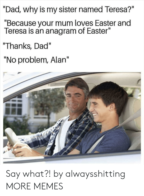 "teresa: ""Dad., why is my sister named Teresa?""  ""Because your mum loves Easter and  Teresa is an anagram of Easter""  ""Thanks, Dad""  ""No problem, Alan"" Say what?! by alwaysshitting MORE MEMES"