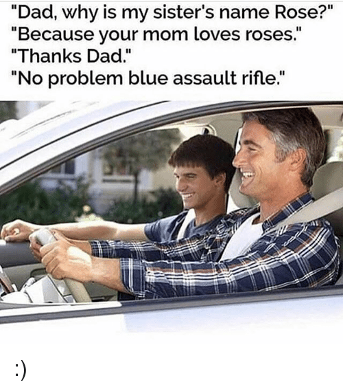 "Dad, Memes, and Blue: ""Dad, why is my sister's name Rose?""  ""Because your mom loves roses.""  ""Thanks Dad  No problem blue assault rifle. :)"