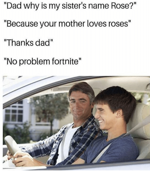 """Dad, Dank, and Rose: """"Dad why is my sister's name Rose?""""  """"Because your mother loves roses""""  """"Thanks dad""""  """"No problem fortnite'"""""""