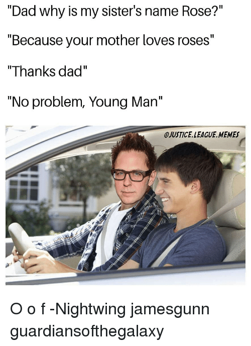 """Dad, Memes, and Justice League: """"Dad why is my sister's name Rose?""""  """"Because your mother loves roses""""  """"Thanks dad""""  """"No problem, Young Man""""  OJUSTICE.LEAGUE. MEMES O o f -Nightwing jamesgunn guardiansofthegalaxy"""