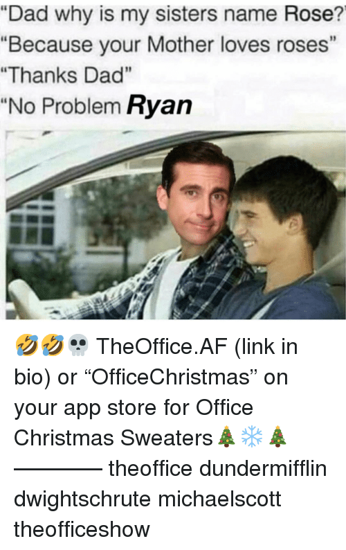 """Af, Christmas, and Dad: """"Dad why is my sisters name Rose?  """"Because your Mother loves roses""""  """"Thanks Dad""""  """"No Problem Ryan 🤣🤣💀 TheOffice.AF (link in bio) or """"OfficeChristmas"""" on your app store for Office Christmas Sweaters🎄❄️🎄 ———— theoffice dundermifflin dwightschrute michaelscott theofficeshow"""